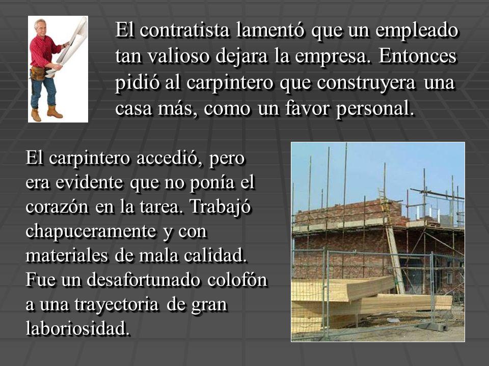 El contratista lamentó que un empleado tan valioso dejara la empresa. Entonces pidió al carpintero que construyera una casa más, como un favor persona