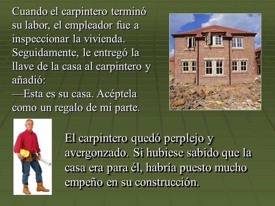 Cuando el carpintero terminó su labor, el empleador fue a inspeccionar la vivienda. Seguidamente, le entregó la llave de la casa al carpintero y añadi