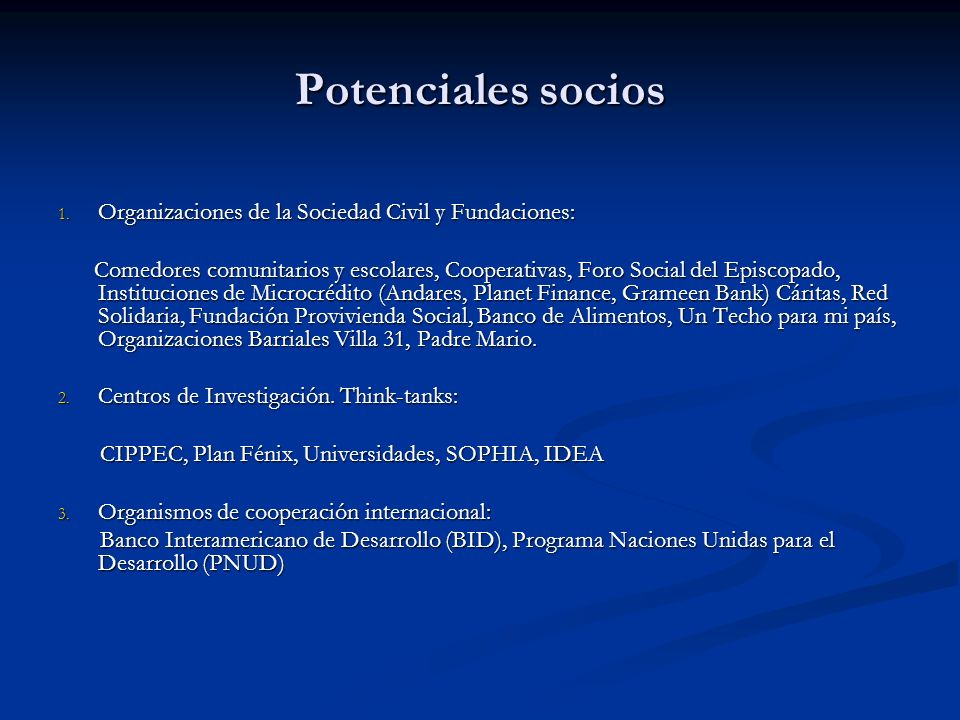 Potenciales socios 1. Organizaciones de la Sociedad Civil y Fundaciones: Comedores comunitarios y escolares, Cooperativas, Foro Social del Episcopado,