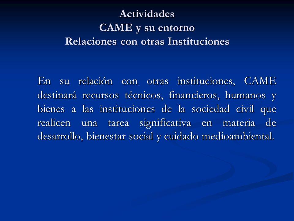 Actividades CAME y su entorno Relaciones con otras Instituciones En su relación con otras instituciones, CAME destinará recursos técnicos, financieros