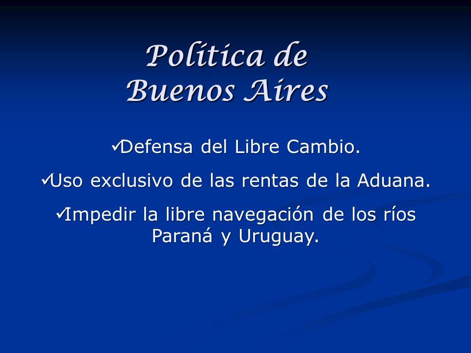 Política de Buenos Aires Defensa del Libre Cambio. Uso exclusivo de las rentas de la Aduana. Impedir la libre navegación de los ríos Paraná y Uruguay.