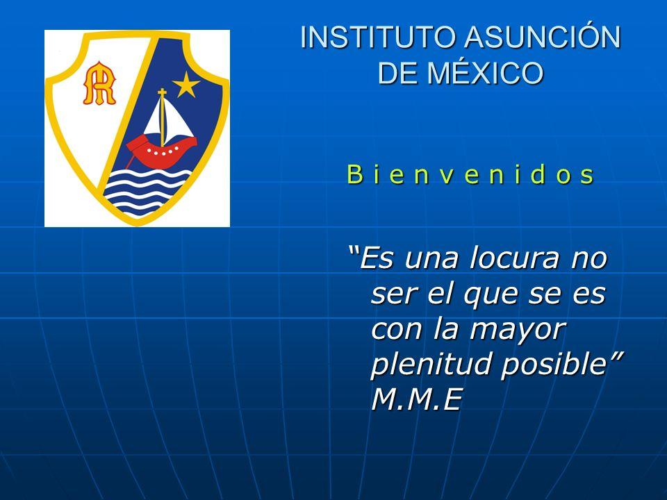 B i e n v e n i d o s Es una locura no ser el que se es con la mayor plenitud posible M.M.E INSTITUTO ASUNCIÓN DE MÉXICO