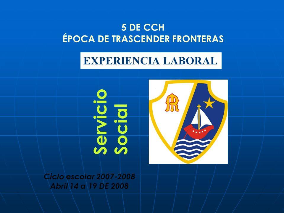 5 DE CCH ÉPOCA DE TRASCENDER FRONTERAS EXPERIENCIA LABORAL Ciclo escolar 2007-2008 Abril 14 a 19 DE 2008 Servicio Social