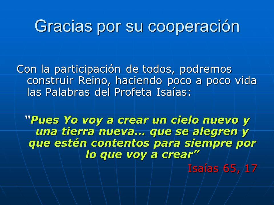 Gracias por su cooperación Con la participación de todos, podremos construir Reino, haciendo poco a poco vida las Palabras del Profeta Isaías: Pues Yo