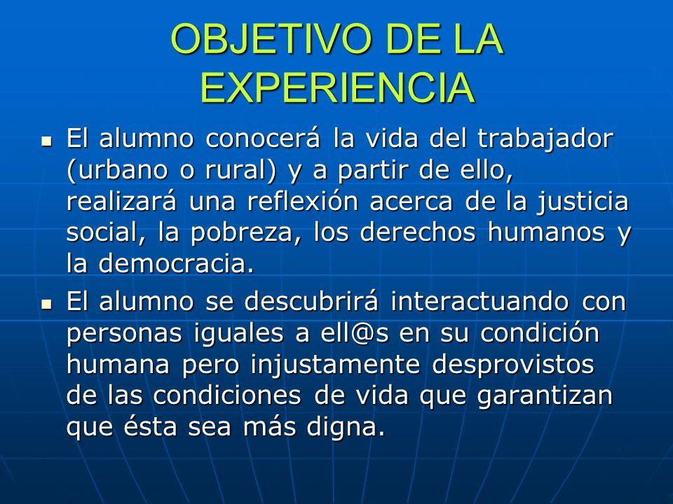 OBJETIVO DE LA EXPERIENCIA El alumno conocerá la vida del trabajador (urbano o rural) y a partir de ello, realizará una reflexión acerca de la justici