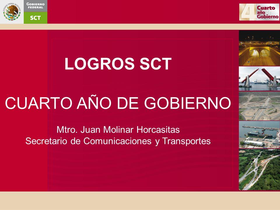 LOGROS SCT CUARTO AÑO DE GOBIERNO Mtro. Juan Molinar Horcasitas Secretario de Comunicaciones y Transportes