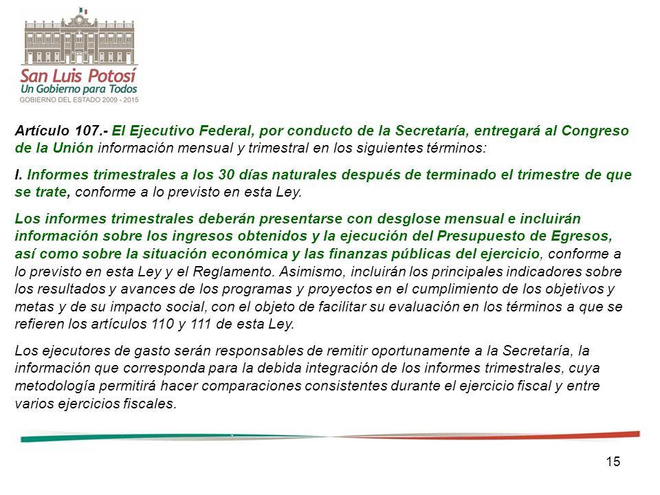 15 Artículo 107.- El Ejecutivo Federal, por conducto de la Secretaría, entregará al Congreso de la Unión información mensual y trimestral en los sigui