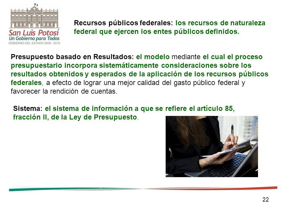 22 Recursos públicos federales: los recursos de naturaleza federal que ejercen los entes públicos definidos. Presupuesto basado en Resultados: el mode