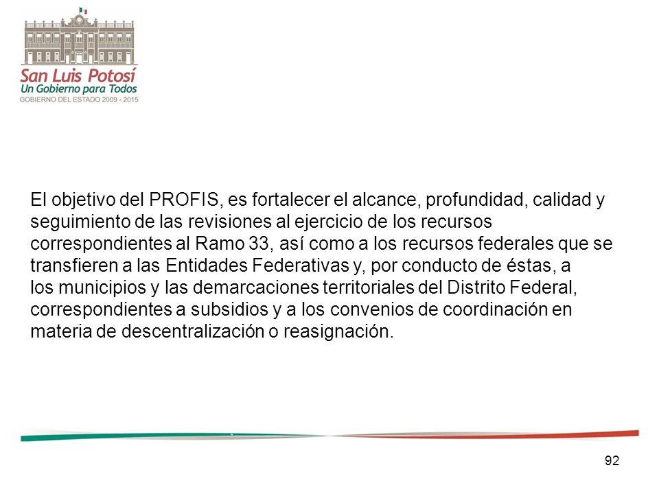 92 El objetivo del PROFIS, es fortalecer el alcance, profundidad, calidad y seguimiento de las revisiones al ejercicio de los recursos correspondiente