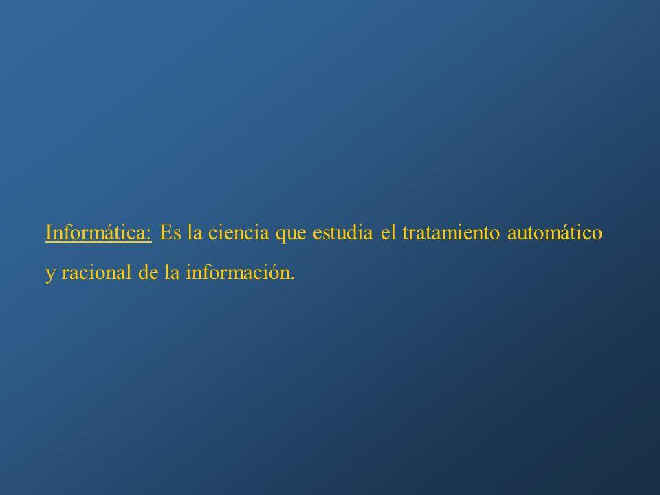 Informática: Es la ciencia que estudia el tratamiento automático y racional de la información.