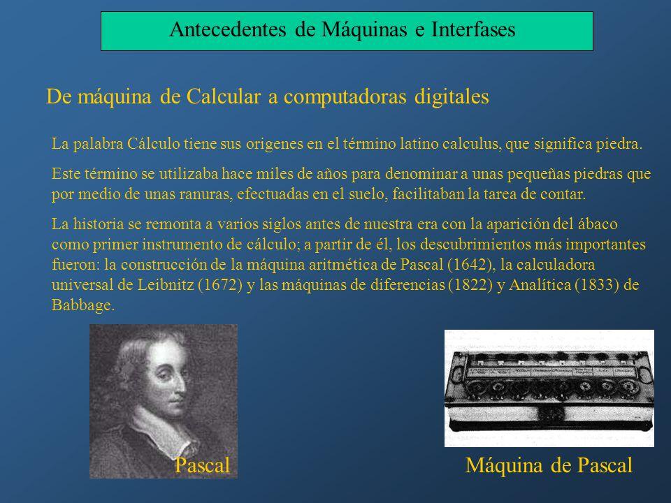 Antecedentes de Máquinas e Interfases De máquina de Calcular a computadoras digitales La palabra Cálculo tiene sus origenes en el término latino calcu