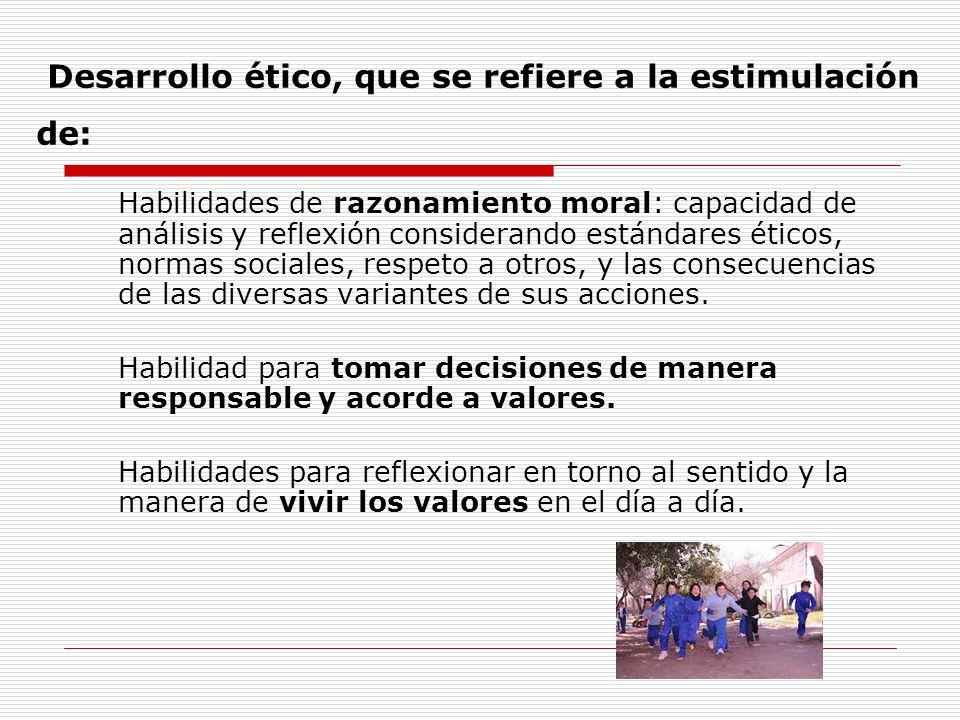Desarrollo ético, que se refiere a la estimulación de: Habilidades de razonamiento moral: capacidad de análisis y reflexión considerando estándares ét