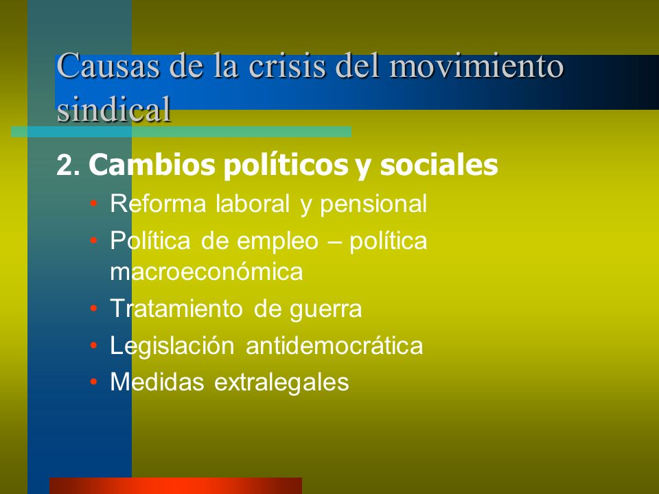 Causas de la crisis del movimiento sindical 2. Cambios políticos y sociales Reforma laboral y pensional Política de empleo – política macroeconómica T
