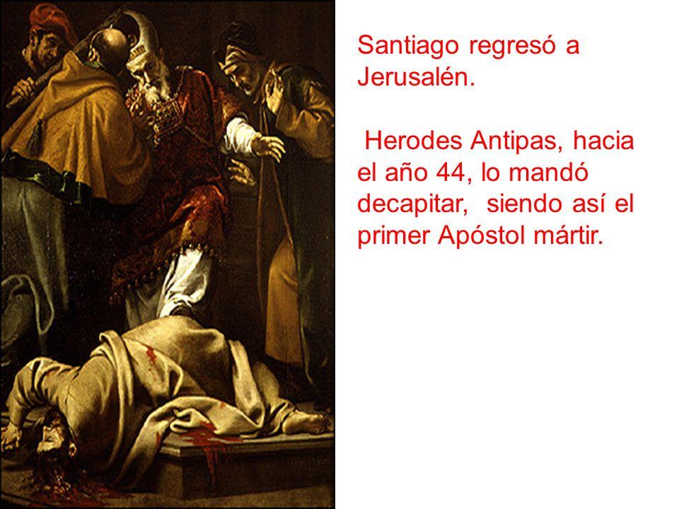 Santiago regresó a Jerusalén. Herodes Antipas, hacia el año 44, lo mandó decapitar, siendo así el primer Apóstol mártir.
