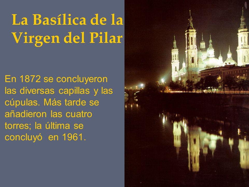 La Basílica de la Virgen del Pilar En 1872 se concluyeron las diversas capillas y las cúpulas. Más tarde se añadieron las cuatro torres; la última se
