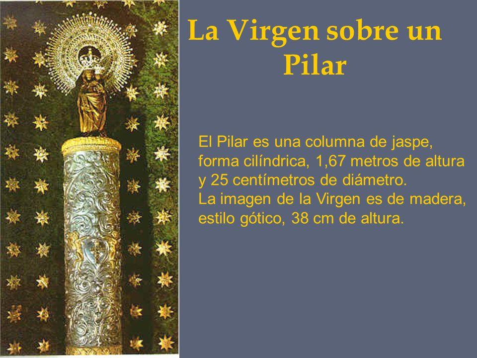 La Virgen sobre un Pilar El Pilar es una columna de jaspe, forma cilíndrica, 1,67 metros de altura y 25 centímetros de diámetro. La imagen de la Virge