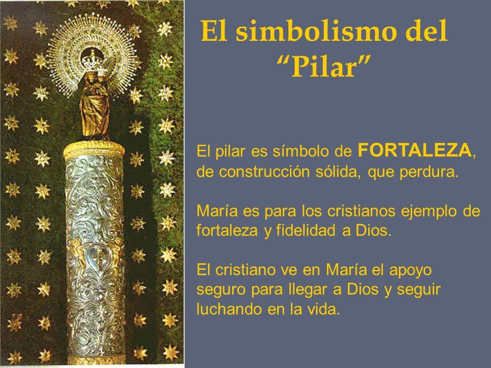El simbolismo del Pilar El pilar es símbolo de FORTALEZA, de construcción sólida, que perdura. María es para los cristianos ejemplo de fortaleza y fid