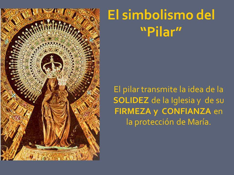El simbolismo del Pilar El pilar transmite la idea de la SOLIDEZ de la Iglesia y de su FIRMEZA y CONFIANZA en la protección de María.