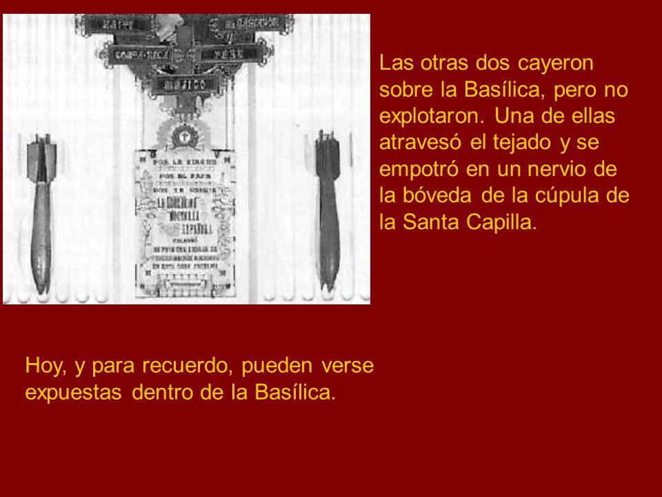 Hoy, y para recuerdo, pueden verse expuestas dentro de la Basílica. Las otras dos cayeron sobre la Basílica, pero no explotaron. Una de ellas atravesó