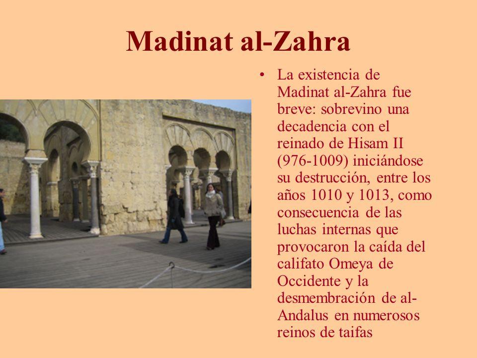 Madinat al-Zahra La existencia de Madinat al-Zahra fue breve: sobrevino una decadencia con el reinado de Hisam II (976-1009) iniciándose su destrucció