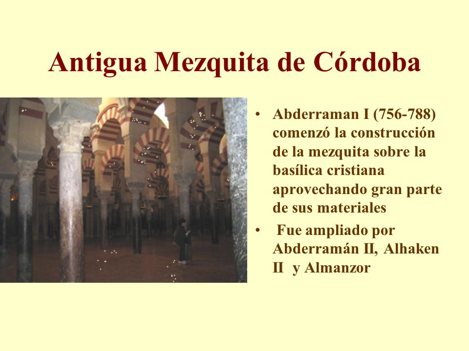 Antigua Mezquita de Córdoba Abderraman I (756-788) comenzó la construcción de la mezquita sobre la basílica cristiana aprovechando gran parte de sus m