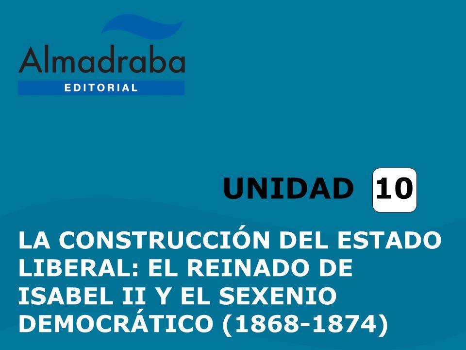 LA CONSTRUCCIÓN DEL ESTADO LIBERAL: EL REINADO DE ISABEL II Y EL SEXENIO DEMOCRÁTICO (1868-1874) UNIDAD 10