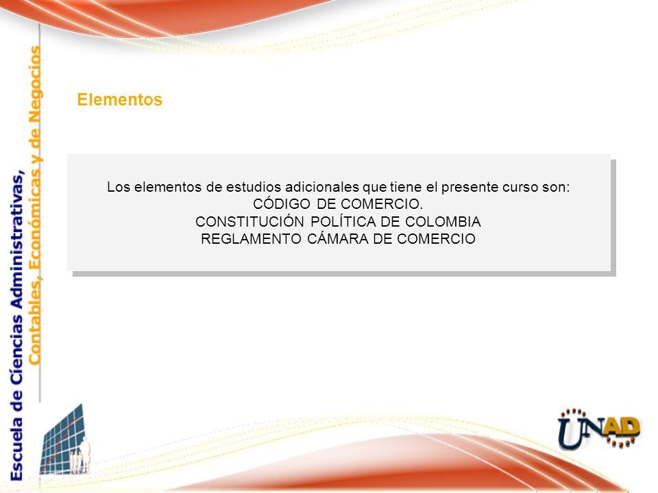 Los elementos de estudios adicionales que tiene el presente curso son: CÓDIGO DE COMERCIO. CONSTITUCIÓN POLÍTICA DE COLOMBIA REGLAMENTO CÁMARA DE COME