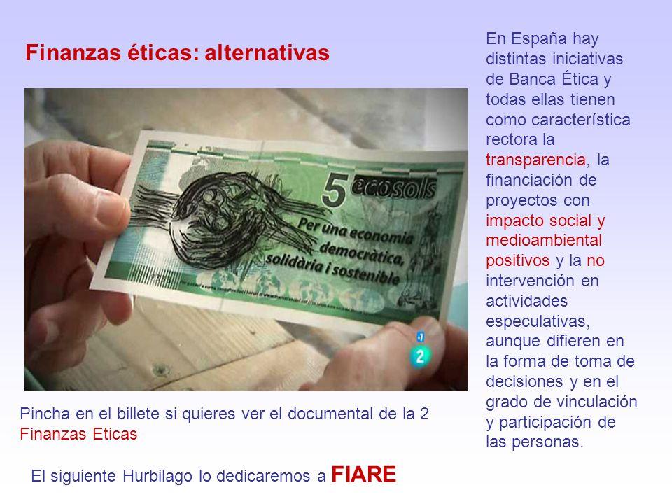 Finanzas éticas: alternativas En España hay distintas iniciativas de Banca Ética y todas ellas tienen como característica rectora la transparencia, la financiación de proyectos con impacto social y medioambiental positivos y la no intervención en actividades especulativas, aunque difieren en la forma de toma de decisiones y en el grado de vinculación y participación de las personas.