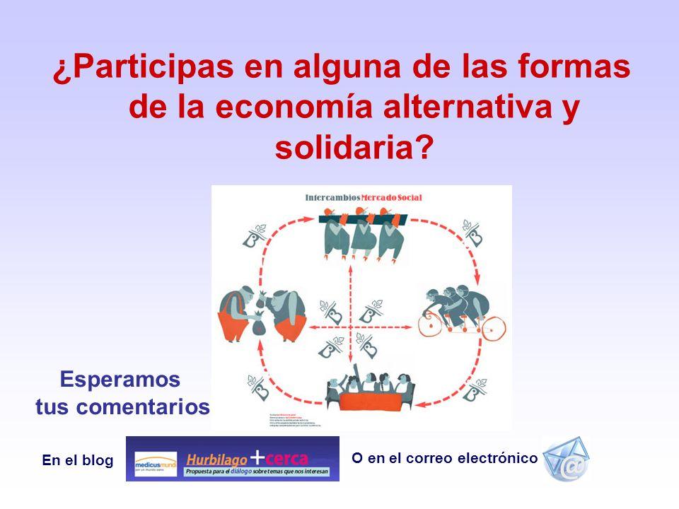 ¿Participas en alguna de las formas de la economía alternativa y solidaria? O en el correo electrónico En el blog Esperamos tus comentarios