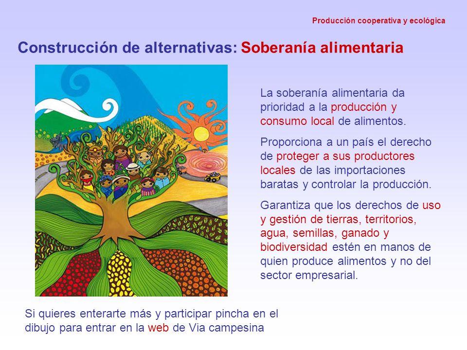Producción cooperativa y ecológica Construcción de alternativas: Soberanía alimentaria La soberanía alimentaria da prioridad a la producción y consumo local de alimentos.