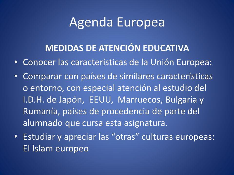 Agenda Europea MEDIDAS DE ATENCIÓN EDUCATIVA Conocer las características de la Unión Europea: Comparar con países de similares características o entorno, con especial atención al estudio del I.D.H.