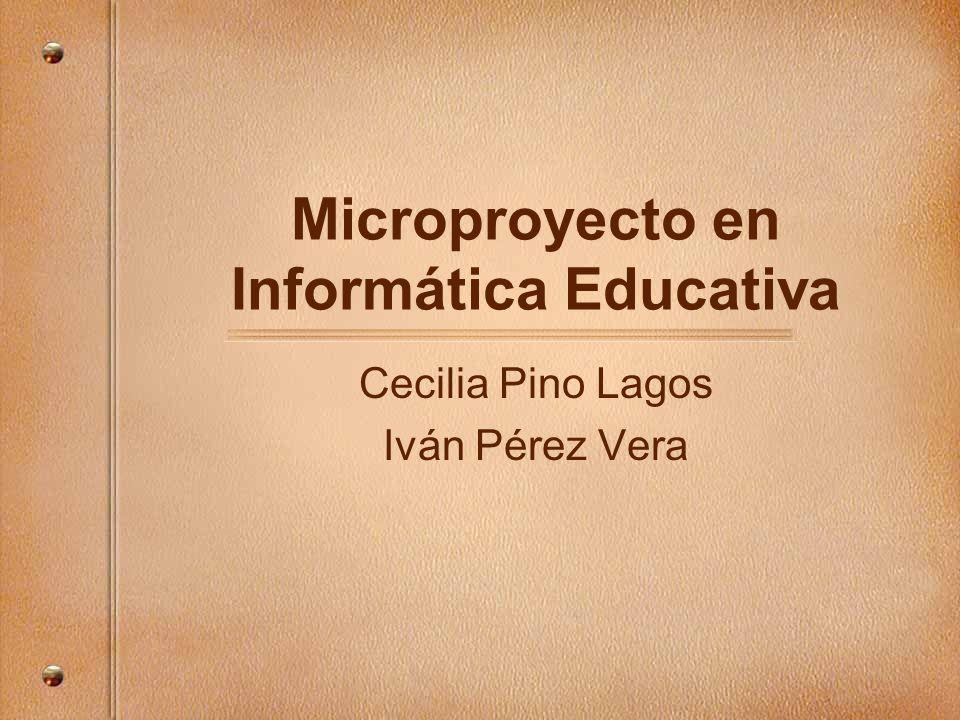 Microproyecto en Informática Educativa Cecilia Pino Lagos Iván Pérez Vera