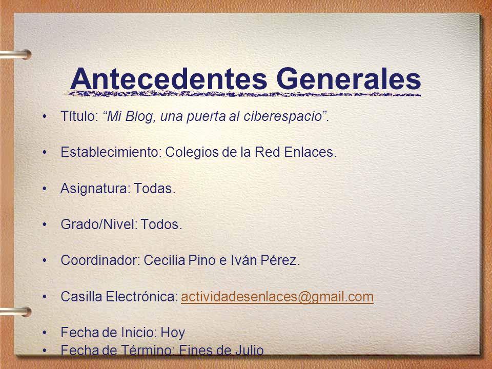 Antecedentes Generales Título: Mi Blog, una puerta al ciberespacio. Establecimiento: Colegios de la Red Enlaces. Asignatura: Todas. Grado/Nivel: Todos