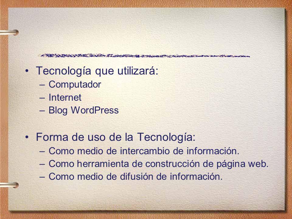Tecnología que utilizará: –Computador –Internet –Blog WordPress Forma de uso de la Tecnología: –Como medio de intercambio de información. –Como herram