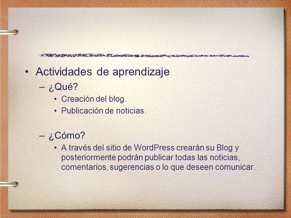 Actividades de aprendizaje –¿Qué? Creación del blog. Publicación de noticias. –¿Cómo? A través del sitio de WordPress crearán su Blog y posteriormente