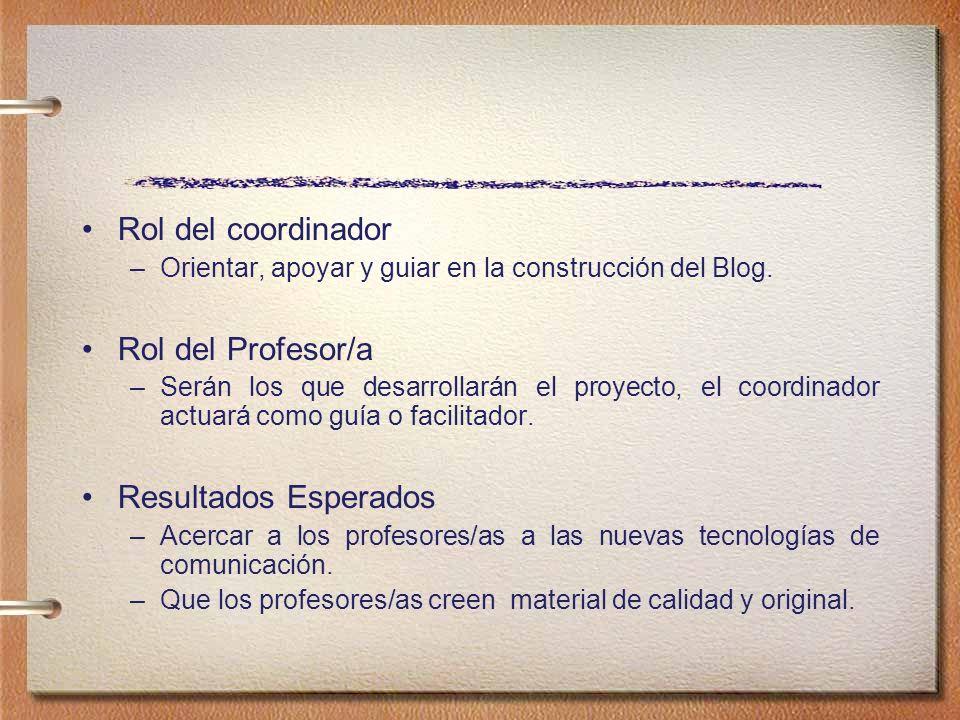 Rol del coordinador –Orientar, apoyar y guiar en la construcción del Blog. Rol del Profesor/a –Serán los que desarrollarán el proyecto, el coordinador