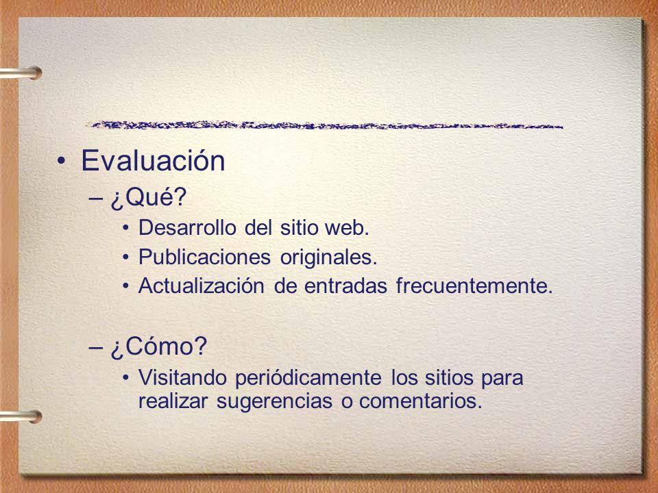 Evaluación –¿Qué? Desarrollo del sitio web. Publicaciones originales. Actualización de entradas frecuentemente. –¿Cómo? Visitando periódicamente los s