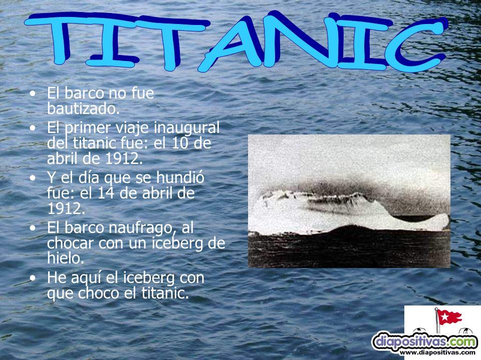 El barco no fue bautizado.El primer viaje inaugural del titanic fue: el 10 de abril de 1912.