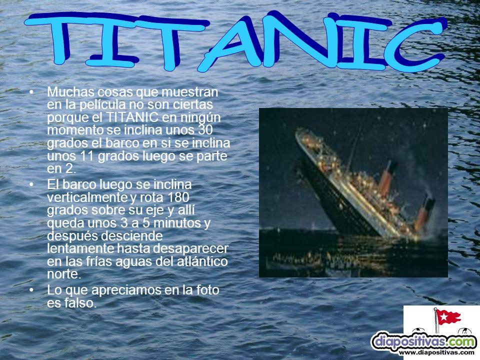 Muchas cosas que muestran en la película no son ciertas porque el TITANIC en ningún momento se inclina unos 30 grados el barco en si se inclina unos 11 grados luego se parte en 2.