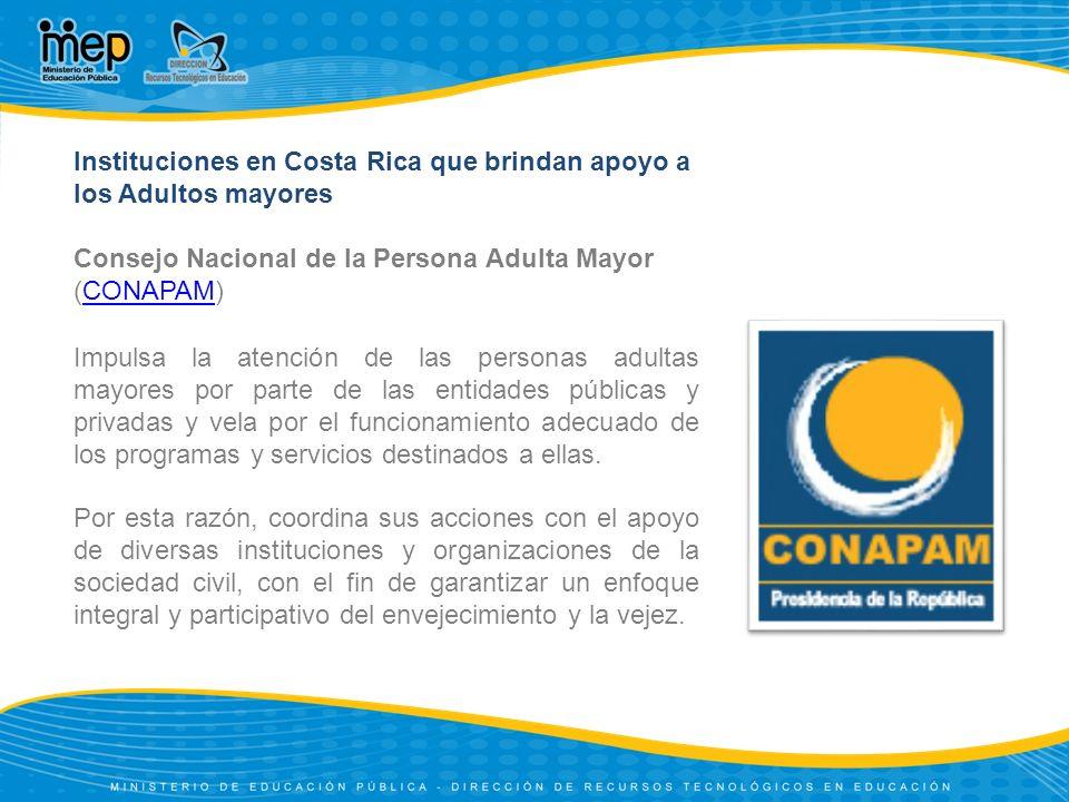 Instituciones en Costa Rica que brindan apoyo a los Adultos mayores Asociación Gerontológica Costarricense (AGECO):AGECO El objetivo de trabajo de AGECO ha sido la organización de las personas mayores en las comunidades, que les permita la construcción de sus propios espacios de participación.