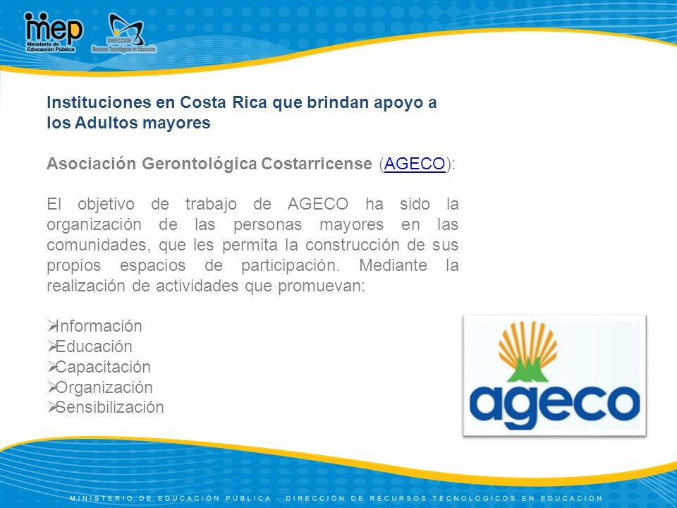 Instituciones en Costa Rica que brindan apoyo a los Adultos mayores Asociación Gerontológica Costarricense (AGECO):AGECO El objetivo de trabajo de AGE