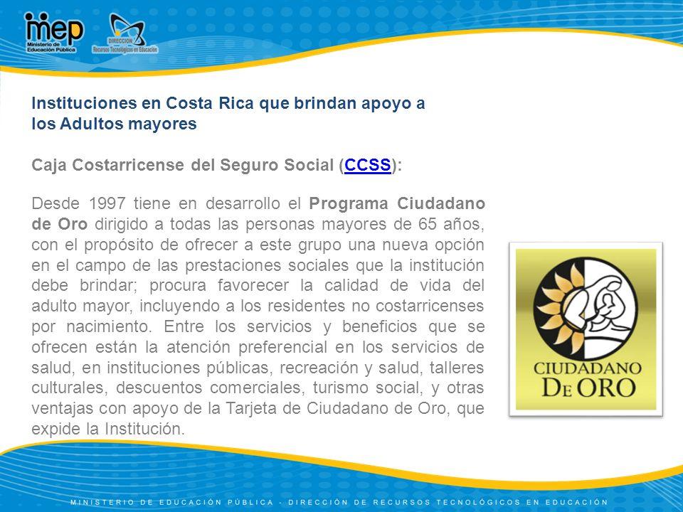 Instituciones en Costa Rica que brindan apoyo a los Adultos mayores Caja Costarricense del Seguro Social (CCSS):CCSS Desde 1997 tiene en desarrollo el