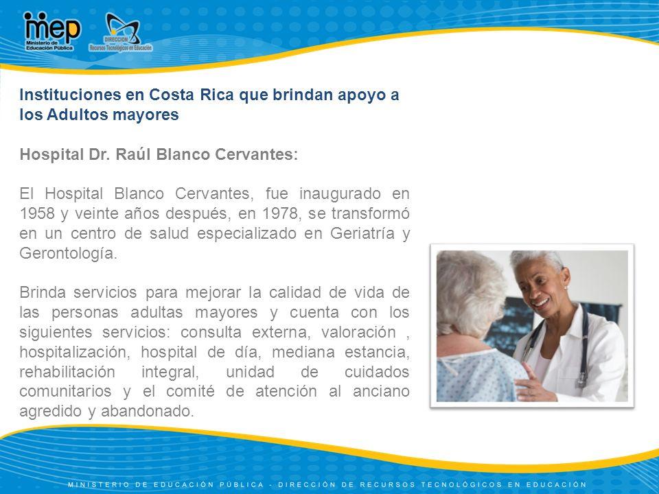 Instituciones en Costa Rica que brindan apoyo a los Adultos mayores Hospital Dr. Raúl Blanco Cervantes: El Hospital Blanco Cervantes, fue inaugurado e