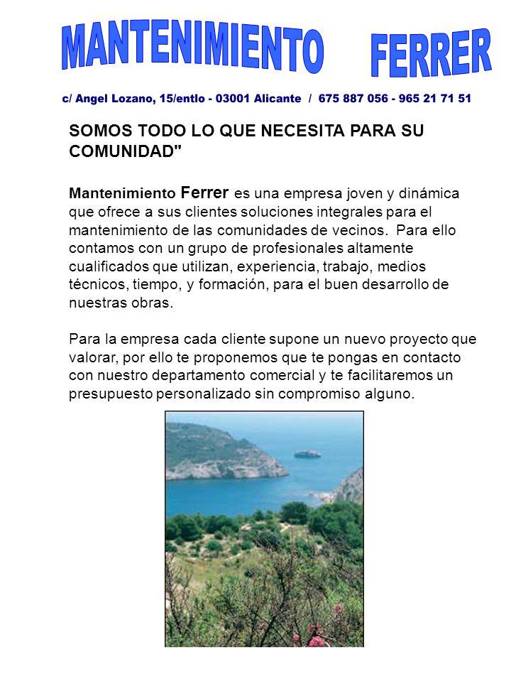 SOMOS TODO LO QUE NECESITA PARA SU COMUNIDAD Mantenimiento Ferrer es una empresa joven y dinámica que ofrece a sus clientes soluciones integrales para el mantenimiento de las comunidades de vecinos.