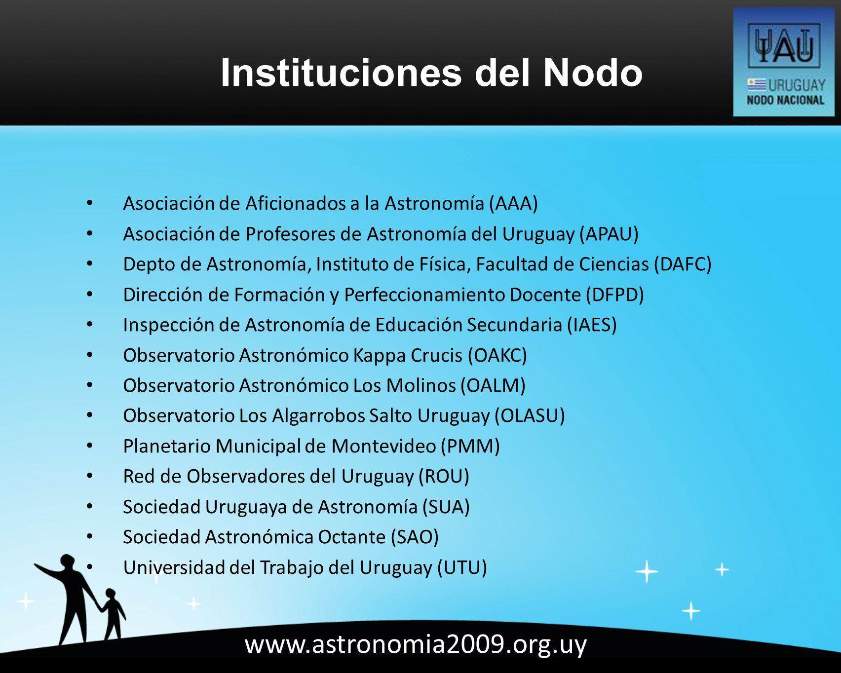 www.astronomia2009.org.uy Asociación de Aficionados a la Astronomía (AAA) Asociación de Profesores de Astronomía del Uruguay (APAU) Depto de Astronomía, Instituto de Física, Facultad de Ciencias (DAFC) Dirección de Formación y Perfeccionamiento Docente (DFPD) Inspección de Astronomía de Educación Secundaria (IAES) Observatorio Astronómico Kappa Crucis (OAKC) Observatorio Astronómico Los Molinos (OALM) Observatorio Los Algarrobos Salto Uruguay (OLASU) Planetario Municipal de Montevideo (PMM) Red de Observadores del Uruguay (ROU) Sociedad Uruguaya de Astronomía (SUA) Sociedad Astronómica Octante (SAO) Universidad del Trabajo del Uruguay (UTU) Instituciones del Nodo
