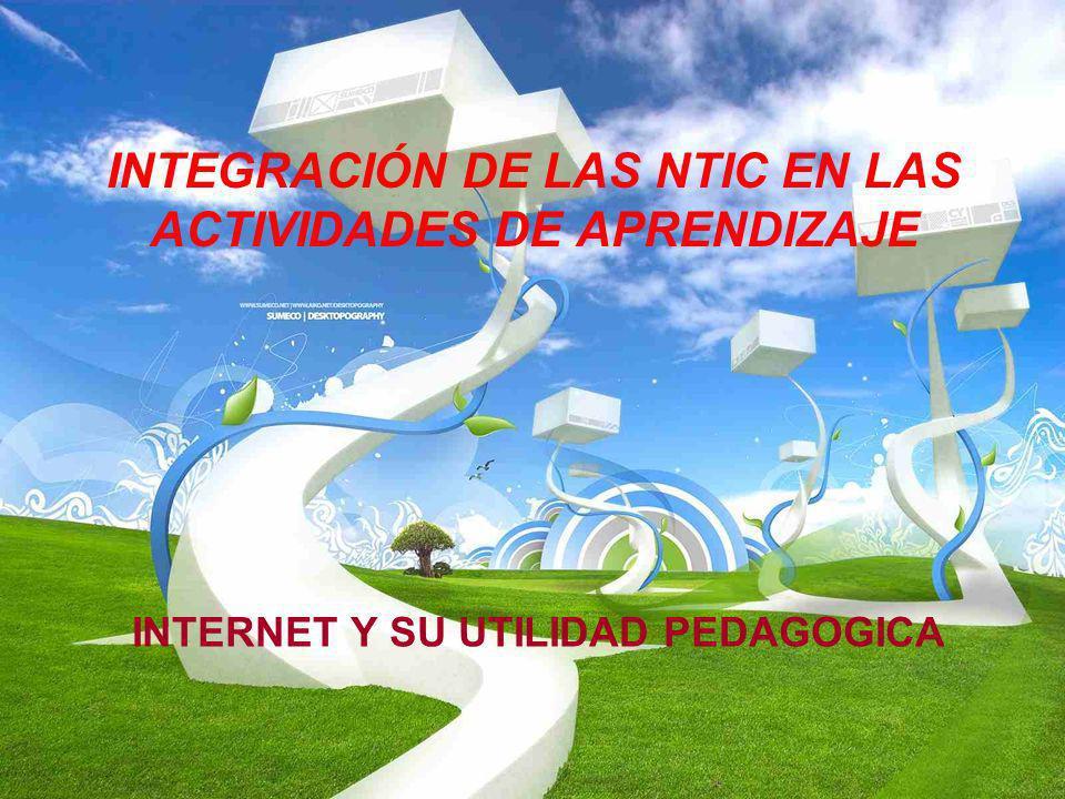 INTEGRACIÓN DE LAS NTIC EN LAS ACTIVIDADES DE APRENDIZAJE INTERNET Y SU UTILIDAD PEDAGOGICA