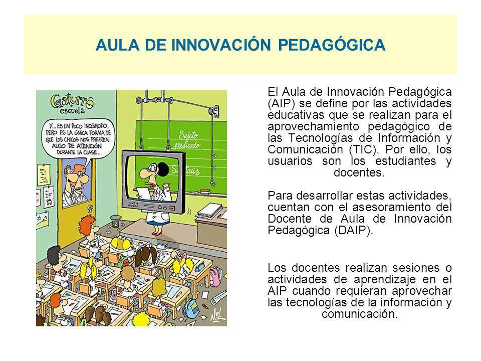 AULA DE INNOVACIÓN PEDAGÓGICA El Aula de Innovación Pedagógica (AIP) se define por las actividades educativas que se realizan para el aprovechamiento