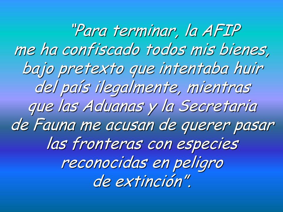 Para terminar, la AFIP me ha confiscado todos mis bienes, bajo pretexto que intentaba huir del país ilegalmente, mientras que las Aduanas y la Secretaria de Fauna me acusan de querer pasar las fronteras con especies reconocidas en peligro de extinción.
