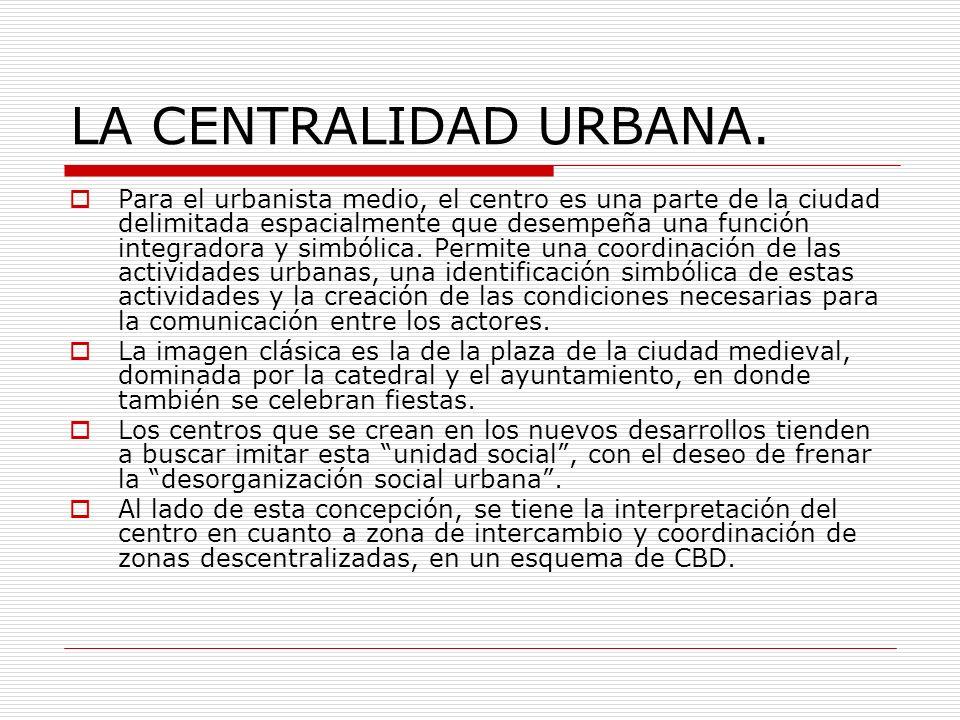 LA CENTRALIDAD URBANA. Para el urbanista medio, el centro es una parte de la ciudad delimitada espacialmente que desempeña una función integradora y s