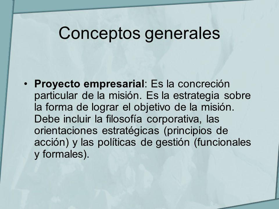 Conceptos generales Proyecto empresarial: Es la concreción particular de la misión. Es la estrategia sobre la forma de lograr el objetivo de la misión